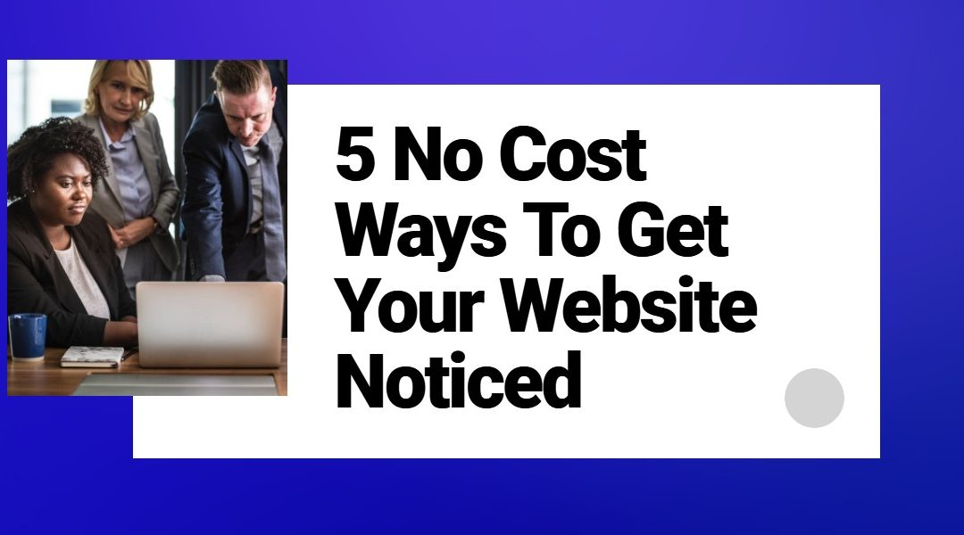 5 No Cost Ways To Get Your Website Noticed